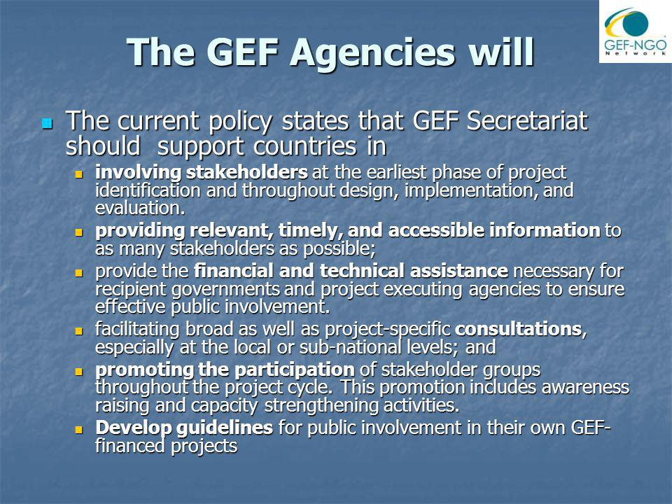 The GEF Agencies will The current policy states that GEF Secretariat should support countries in The current policy states that GEF Secretariat should support countries in involving stakeholders at the earliest phase of project identification and throughout design, implementation, and evaluation.