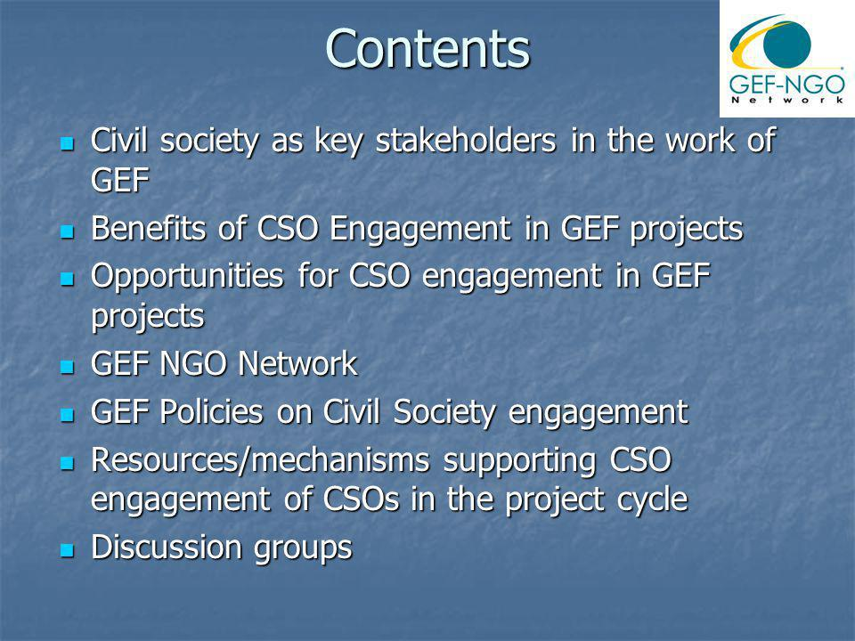 Contents Civil society as key stakeholders in the work of GEF Civil society as key stakeholders in the work of GEF Benefits of CSO Engagement in GEF projects Benefits of CSO Engagement in GEF projects Opportunities for CSO engagement in GEF projects Opportunities for CSO engagement in GEF projects GEF NGO Network GEF NGO Network GEF Policies on Civil Society engagement GEF Policies on Civil Society engagement Resources/mechanisms supporting CSO engagement of CSOs in the project cycle Resources/mechanisms supporting CSO engagement of CSOs in the project cycle Discussion groups Discussion groups
