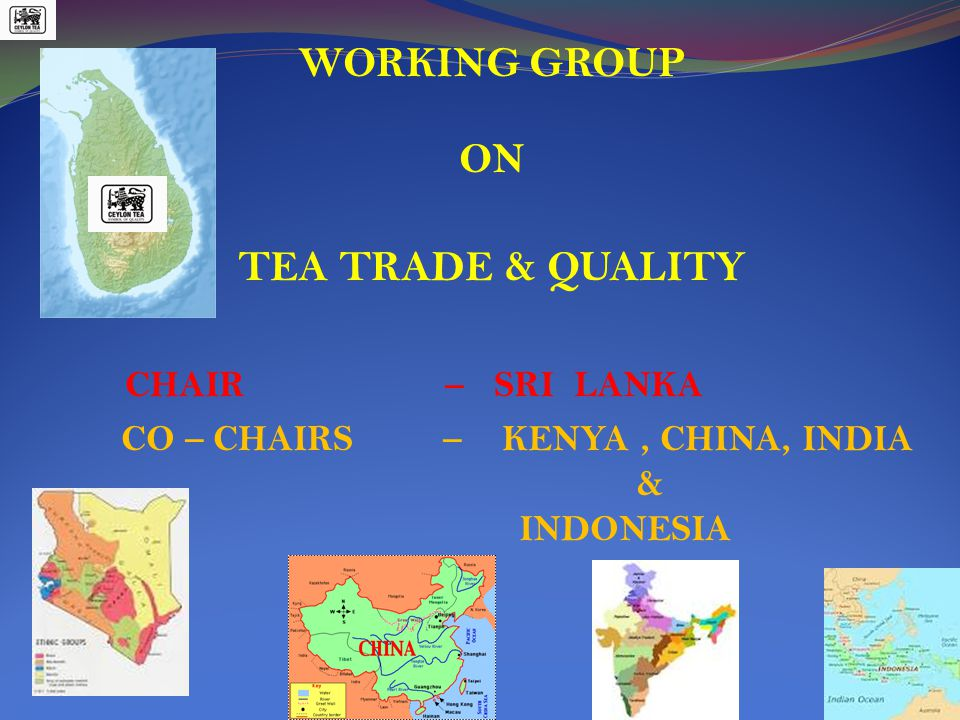WORKING GROUP ON TEA TRADE & QUALITY CHAIR – SRI LANKA CO – CHAIRS – KENYA, CHINA, INDIA & INDONESIA