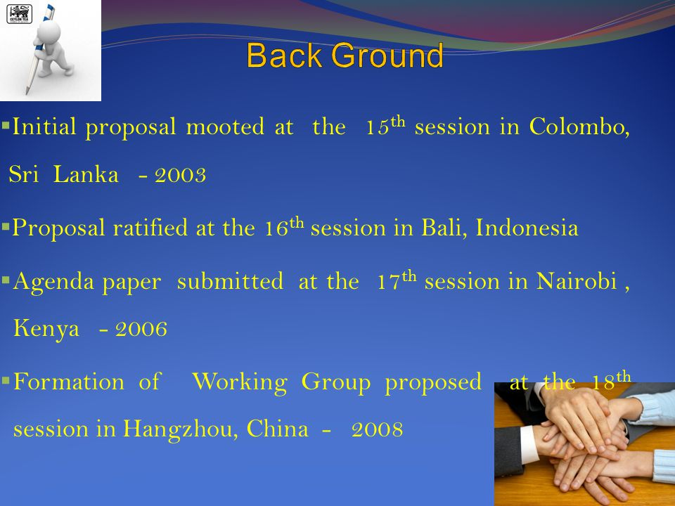  Initial proposal mooted at the 15 th session in Colombo, Sri Lanka - 2003  Proposal ratified at the 16 th session in Bali, Indonesia  Agenda paper submitted at the 17 th session in Nairobi, Kenya - 2006  Formation of Working Group proposed at the 18 th session in Hangzhou, China - 2008