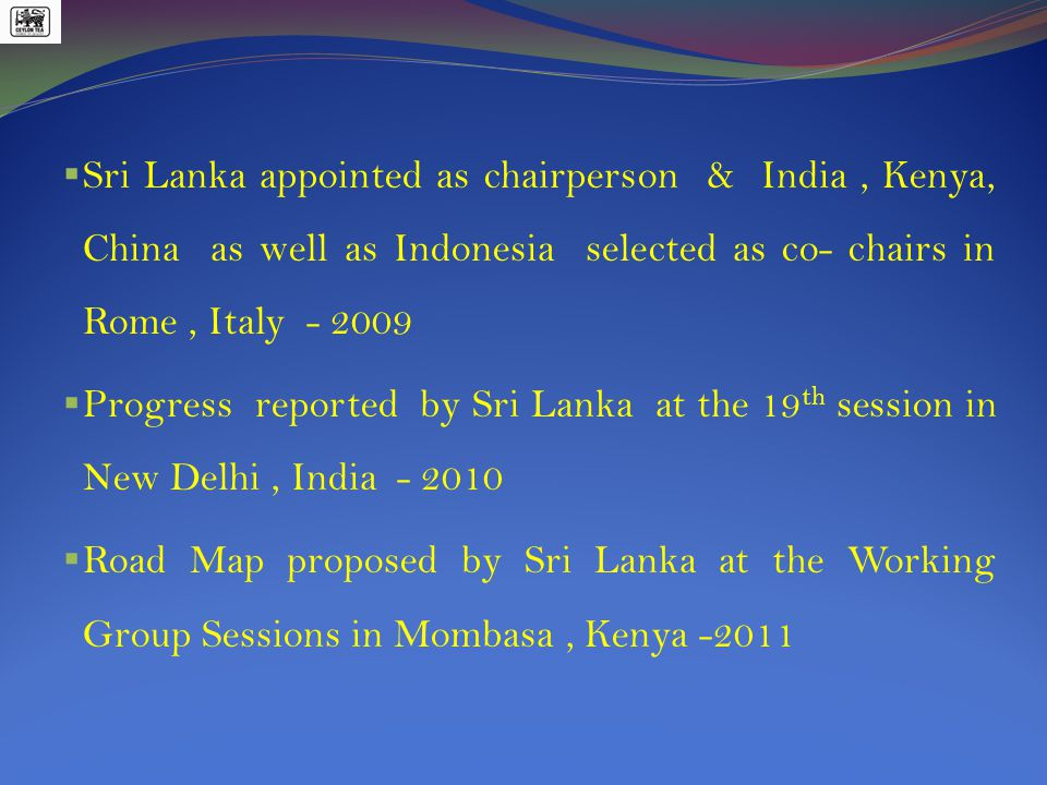  Sri Lanka appointed as chairperson & India, Kenya, China as well as Indonesia selected as co- chairs in Rome, Italy - 2009  Progress reported by Sri Lanka at the 19 th session in New Delhi, India - 2010  Road Map proposed by Sri Lanka at the Working Group Sessions in Mombasa, Kenya -2011