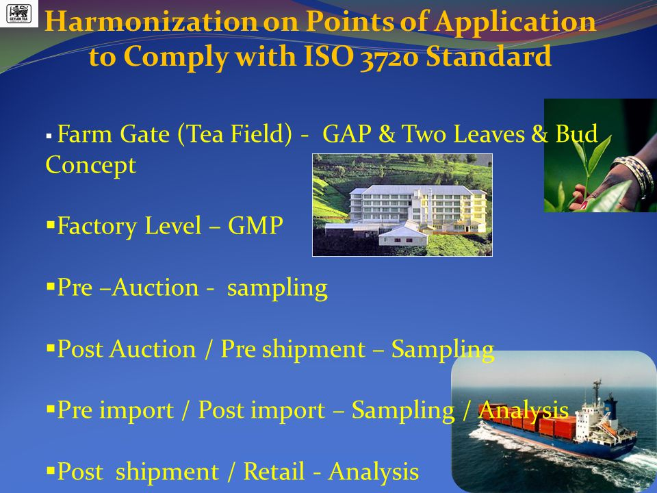 Harmonization on Points of Application to Comply with ISO 3720 Standard  Farm Gate (Tea Field) - GAP & Two Leaves & Bud Concept  Factory Level – GMP  Pre –Auction - sampling  Post Auction / Pre shipment – Sampling  Pre import / Post import – Sampling / Analysis  Post shipment / Retail - Analysis