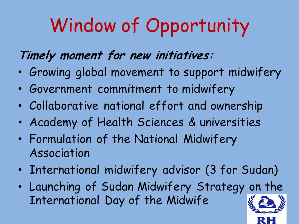 Window of Opportunity Timely moment for new initiatives: Growing global movement to support midwifery Government commitment to midwifery Collaborative national effort and ownership Academy of Health Sciences & universities Formulation of the National Midwifery Association International midwifery advisor (3 for Sudan) Launching of Sudan Midwifery Strategy on the International Day of the Midwife