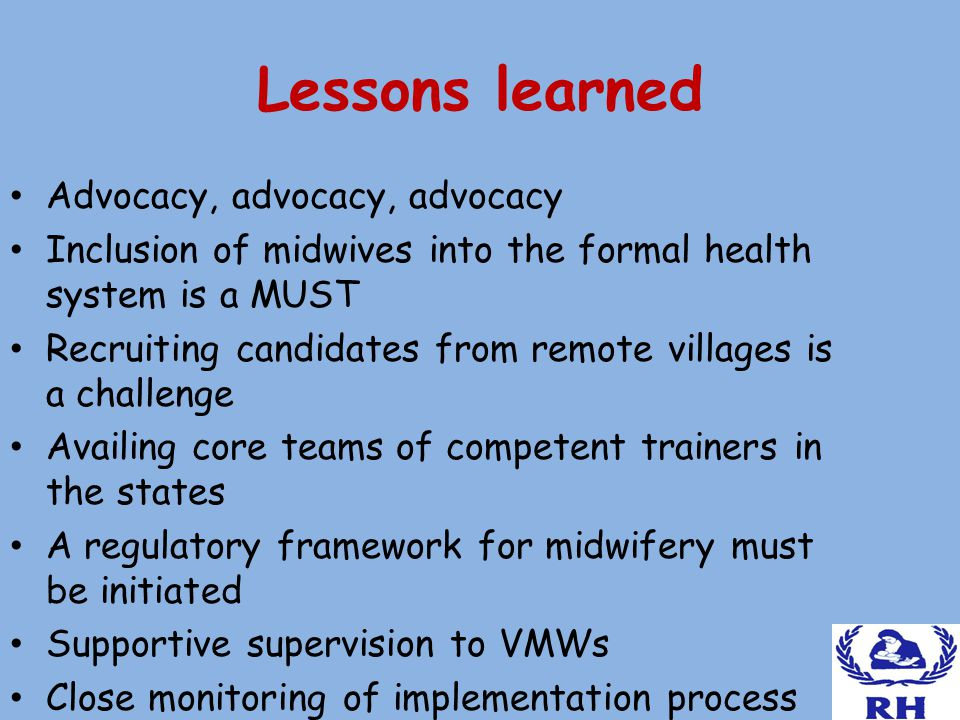 Lessons learned Advocacy, advocacy, advocacy Inclusion of midwives into the formal health system is a MUST Recruiting candidates from remote villages is a challenge Availing core teams of competent trainers in the states A regulatory framework for midwifery must be initiated Supportive supervision to VMWs Close monitoring of implementation process