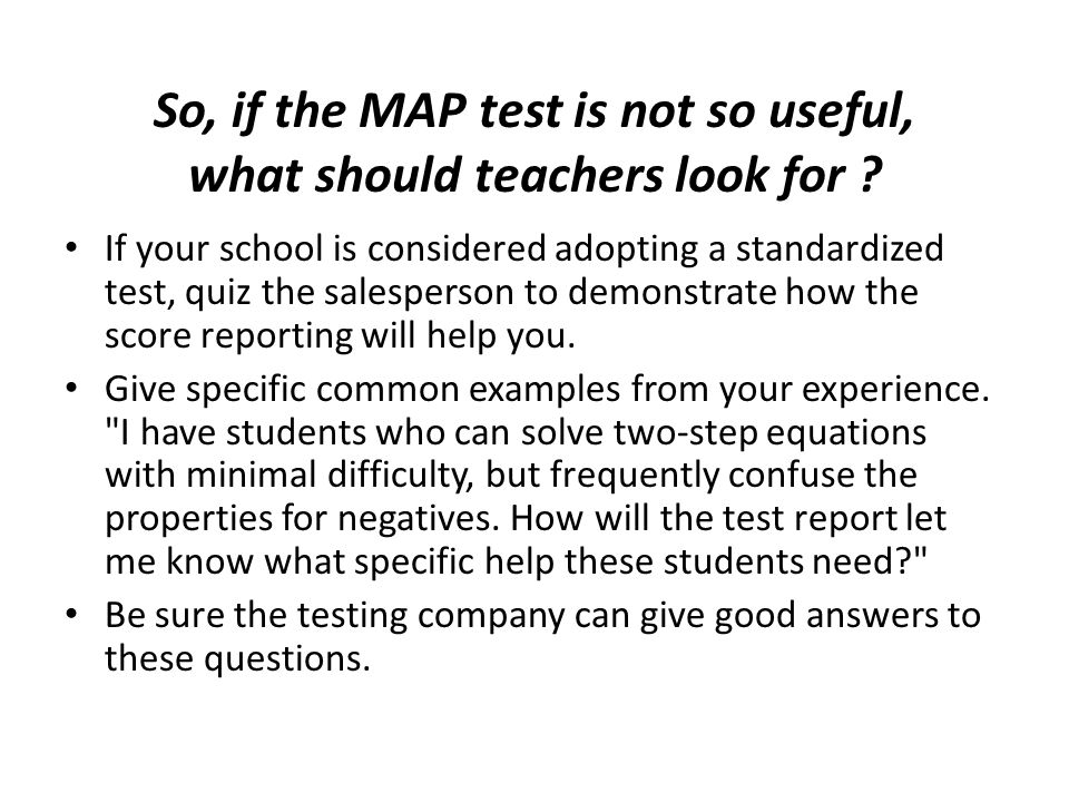 If your school is considered adopting a standardized test, quiz the salesperson to demonstrate how the score reporting will help you.