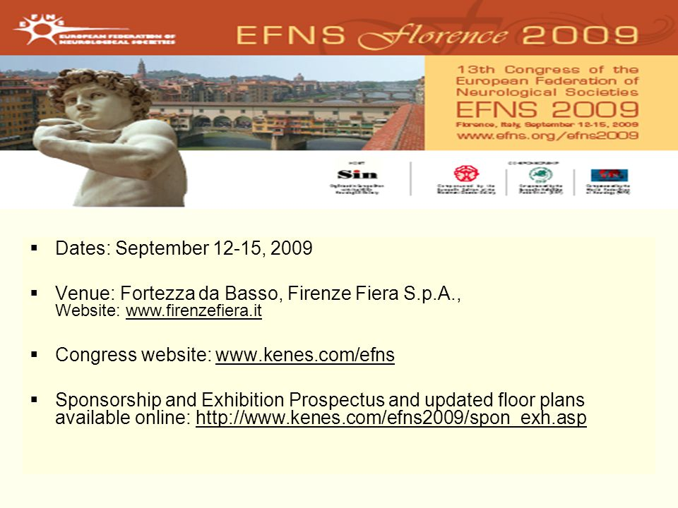  Dates: September 12-15, 2009  Venue: Fortezza da Basso, Firenze Fiera S.p.A., Website: www.firenzefiera.itwww.firenzefiera.it  Congress website: www.kenes.com/efnswww.kenes.com/efns  Sponsorship and Exhibition Prospectus and updated floor plans available online: http://www.kenes.com/efns2009/spon_exh.asphttp://www.kenes.com/efns2009/spon_exh.asp
