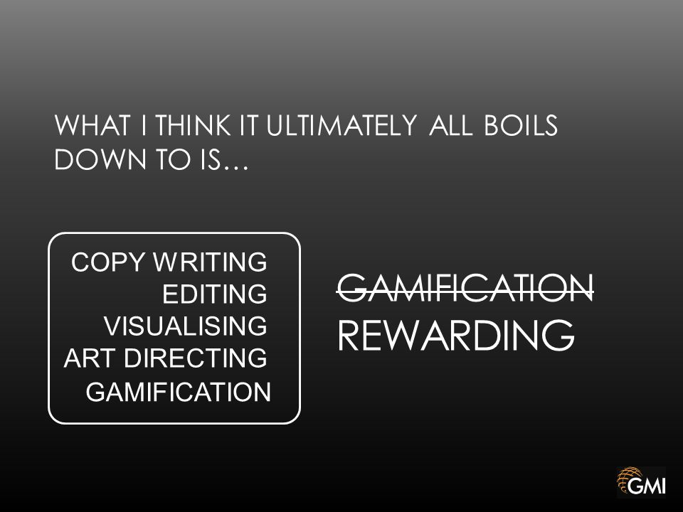 WHAT I THINK IT ULTIMATELY ALL BOILS DOWN TO IS… GAMIFICATION COPY WRITING EDITING VISUALISING ART DIRECTING GAMIFICATION REWARDING