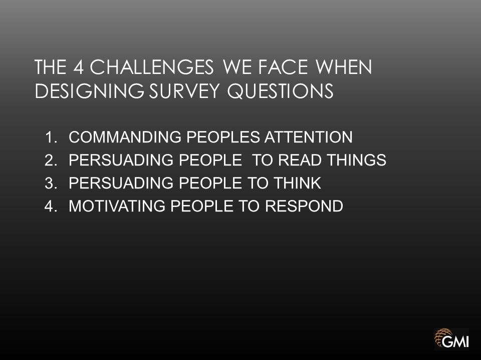 THE 4 CHALLENGES WE FACE WHEN DESIGNING SURVEY QUESTIONS 1.COMMANDING PEOPLES ATTENTION 2.PERSUADING PEOPLE TO READ THINGS 3.PERSUADING PEOPLE TO THINK 4.MOTIVATING PEOPLE TO RESPOND