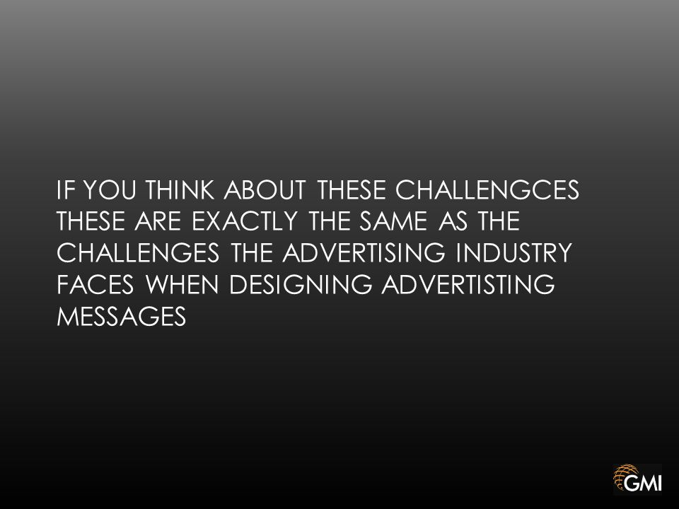 IF YOU THINK ABOUT THESE CHALLENGCES THESE ARE EXACTLY THE SAME AS THE CHALLENGES THE ADVERTISING INDUSTRY FACES WHEN DESIGNING ADVERTISTING MESSAGES