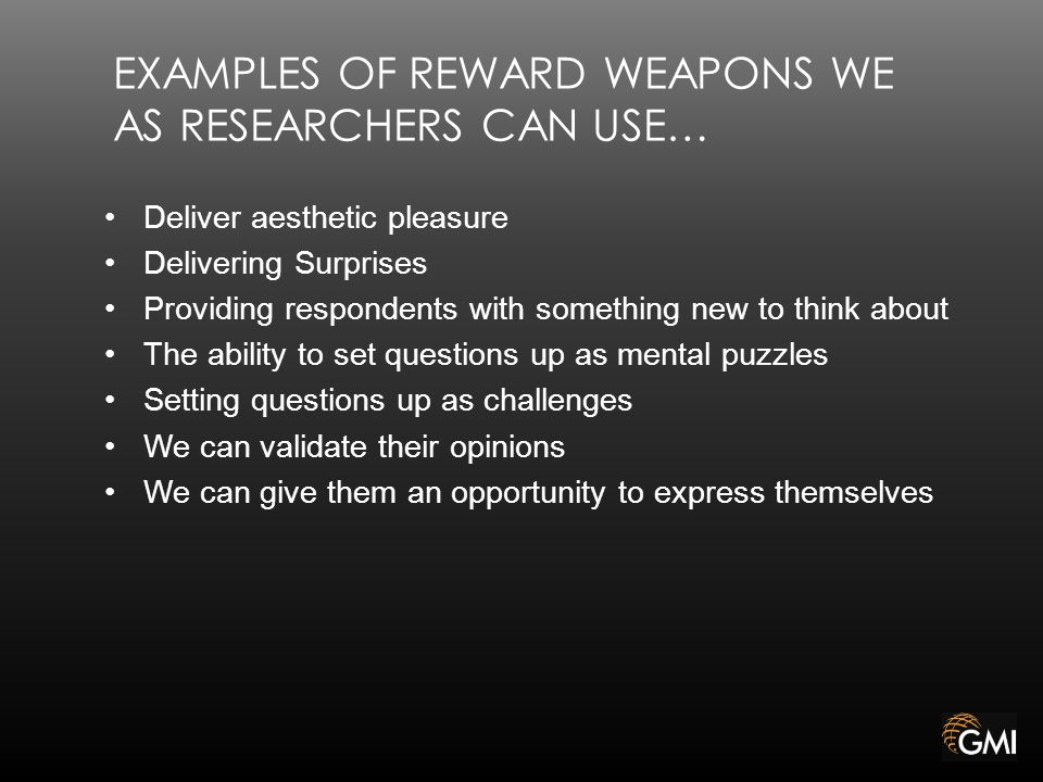 EXAMPLES OF REWARD WEAPONS WE AS RESEARCHERS CAN USE… Deliver aesthetic pleasure Delivering Surprises Providing respondents with something new to think about The ability to set questions up as mental puzzles Setting questions up as challenges We can validate their opinions We can give them an opportunity to express themselves