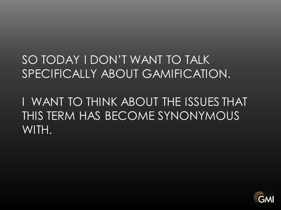 SO TODAY I DON'T WANT TO TALK SPECIFICALLY ABOUT GAMIFICATION.