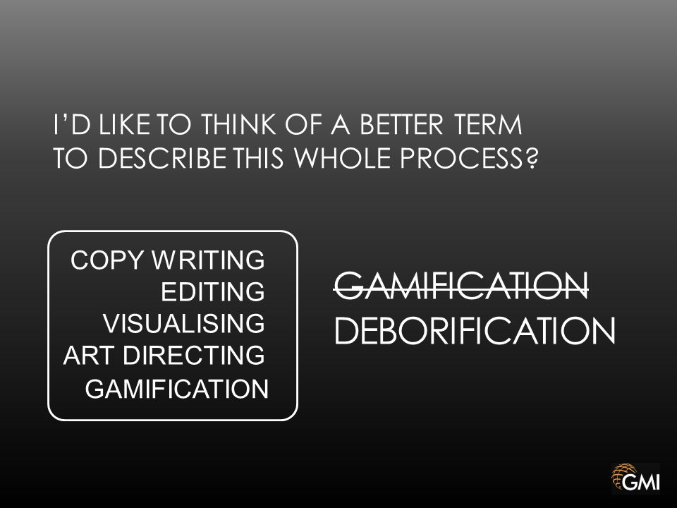 GAMIFICATION COPY WRITING EDITING VISUALISING ART DIRECTING GAMIFICATION DEBORIFICATION I'D LIKE TO THINK OF A BETTER TERM TO DESCRIBE THIS WHOLE PROCESS
