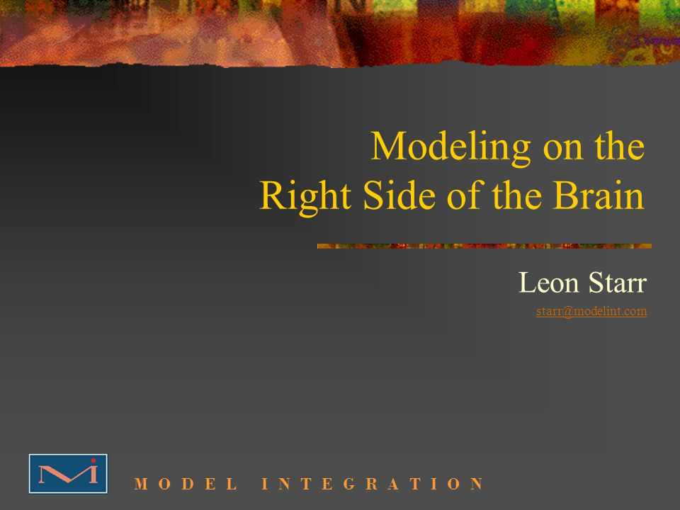 Modeling on the Right Side of the Brain Leon Starr M O D E L I N T E G R A T I O N starr@modelint.com