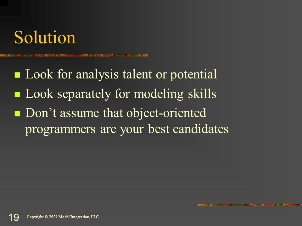 Copyright © 2001 Model Integration, LLC 19 Solution Look for analysis talent or potential Look separately for modeling skills Don't assume that object-oriented programmers are your best candidates