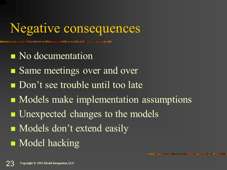 Copyright © 2001 Model Integration, LLC 23 Negative consequences No documentation Same meetings over and over Don't see trouble until too late Models make implementation assumptions Unexpected changes to the models Models don't extend easily Model hacking