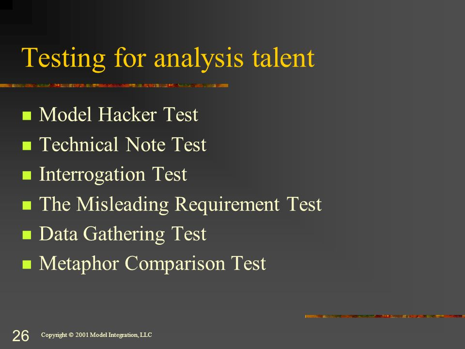 Copyright © 2001 Model Integration, LLC 26 Testing for analysis talent Model Hacker Test Technical Note Test Interrogation Test The Misleading Requirement Test Data Gathering Test Metaphor Comparison Test