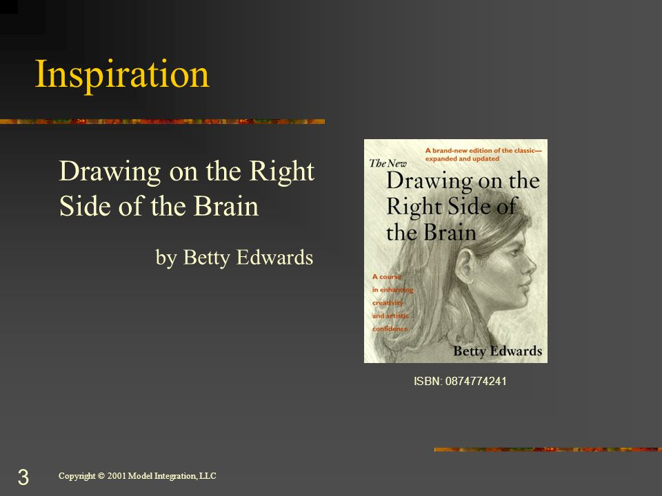 Copyright © 2001 Model Integration, LLC 3 Inspiration Drawing on the Right Side of the Brain by Betty Edwards ISBN: 0874774241