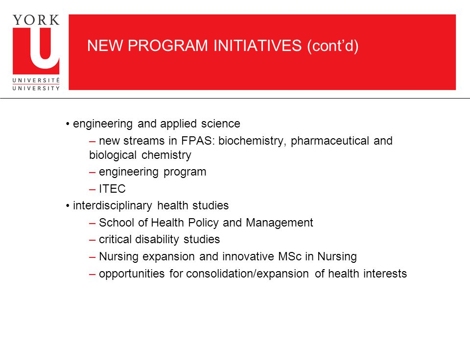 NEW PROGRAM INITIATIVES (cont'd) engineering and applied science – new streams in FPAS: biochemistry, pharmaceutical and biological chemistry – engineering program – ITEC interdisciplinary health studies – School of Health Policy and Management – critical disability studies – Nursing expansion and innovative MSc in Nursing – opportunities for consolidation/expansion of health interests