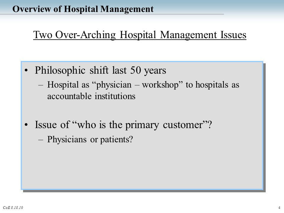 4CoE 8.18.10 Overview of Hospital Management Philosophic shift last 50 years –Hospital as physician – workshop to hospitals as accountable institutions Issue of who is the primary customer .