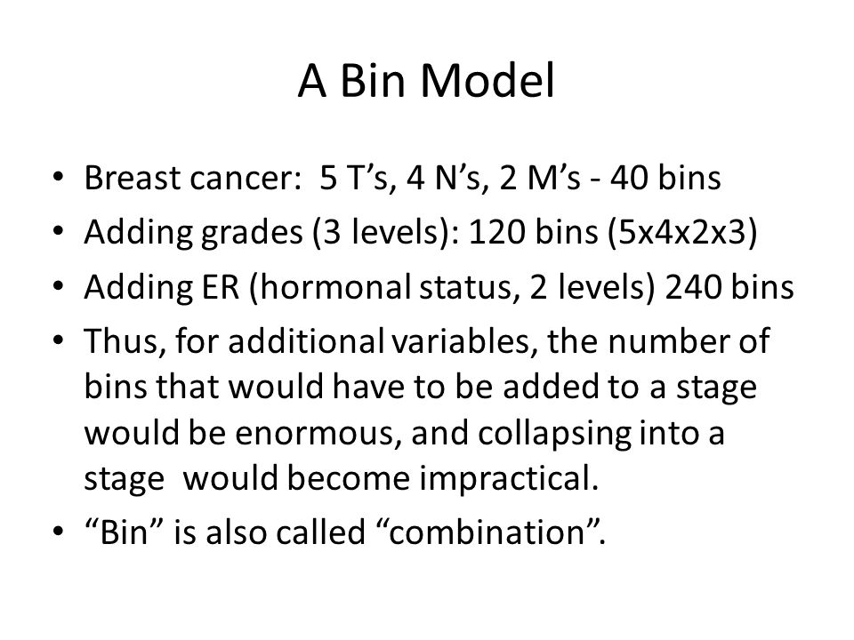 A Bin Model Breast cancer: 5 T's, 4 N's, 2 M's - 40 bins Adding grades (3 levels): 120 bins (5x4x2x3) Adding ER (hormonal status, 2 levels) 240 bins Thus, for additional variables, the number of bins that would have to be added to a stage would be enormous, and collapsing into a stage would become impractical.