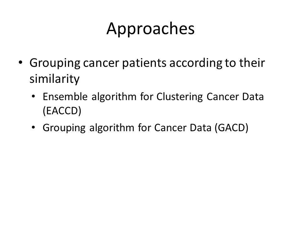 Approaches Grouping cancer patients according to their similarity Ensemble algorithm for Clustering Cancer Data (EACCD) Grouping algorithm for Cancer Data (GACD)