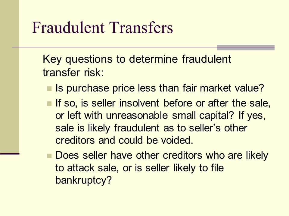 Fraudulent Transfers Key questions to determine fraudulent transfer risk: Is purchase price less than fair market value.