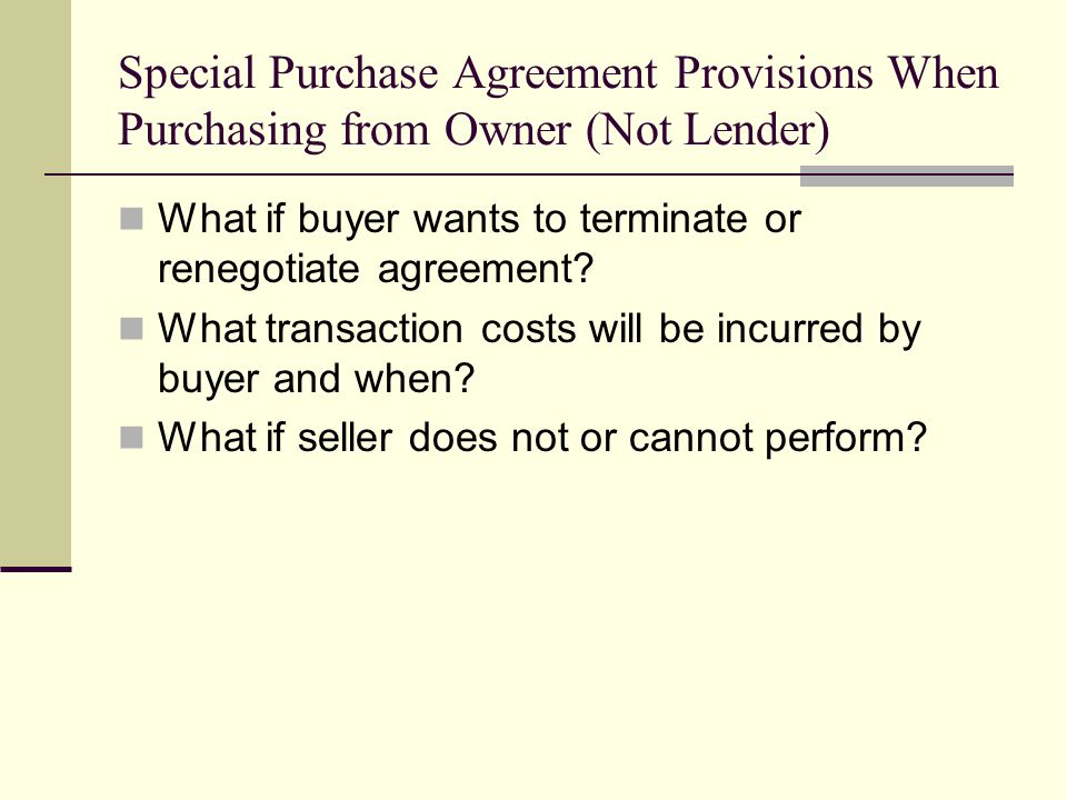 Special Purchase Agreement Provisions When Purchasing from Owner (Not Lender) What if buyer wants to terminate or renegotiate agreement.