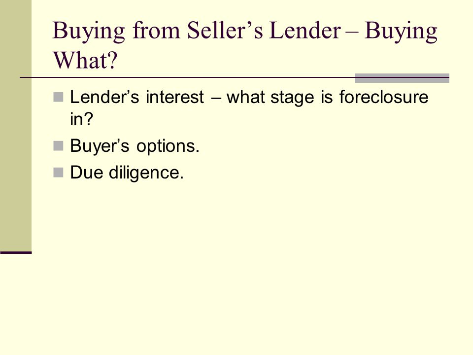 Buying from Seller's Lender – Buying What. Lender's interest – what stage is foreclosure in.