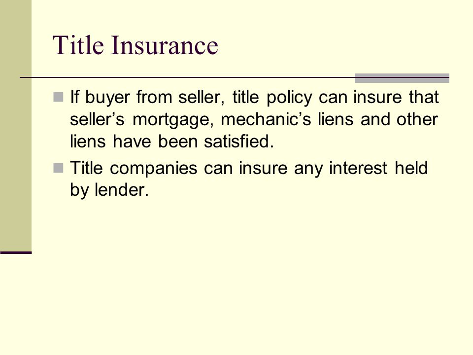 Title Insurance If buyer from seller, title policy can insure that seller's mortgage, mechanic's liens and other liens have been satisfied.