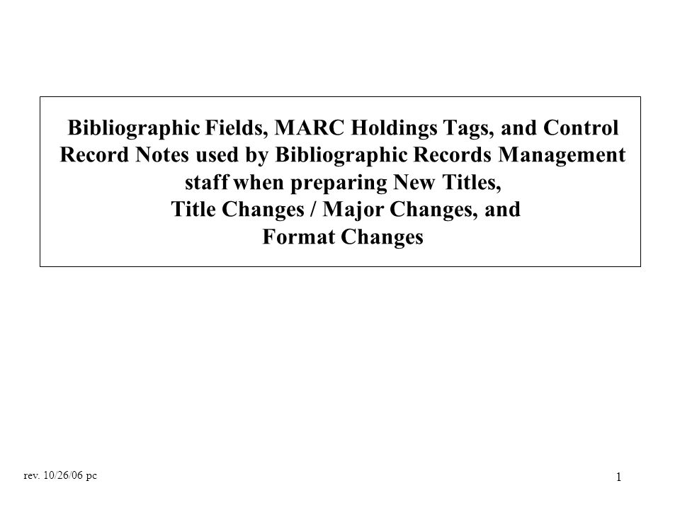 1 Bibliographic Fields, MARC Holdings Tags, and Control Record Notes used by Bibliographic Records Management staff when preparing New Titles, Title Changes / Major Changes, and Format Changes rev.