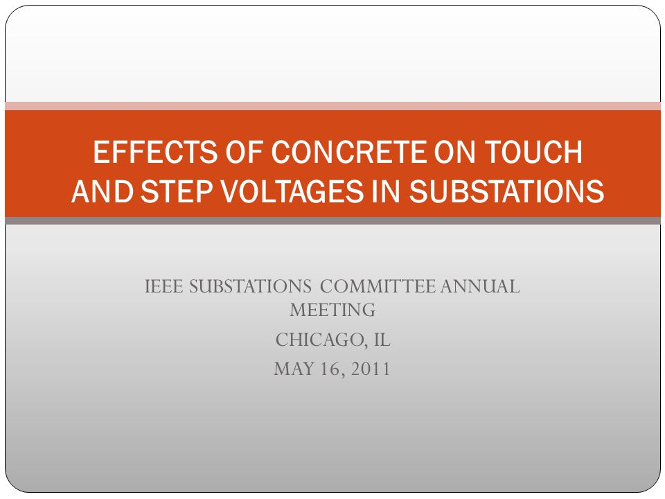 IEEE SUBSTATIONS COMMITTEE ANNUAL MEETING CHICAGO, IL MAY 16, 2011 EFFECTS OF CONCRETE ON TOUCH AND STEP VOLTAGES IN SUBSTATIONS