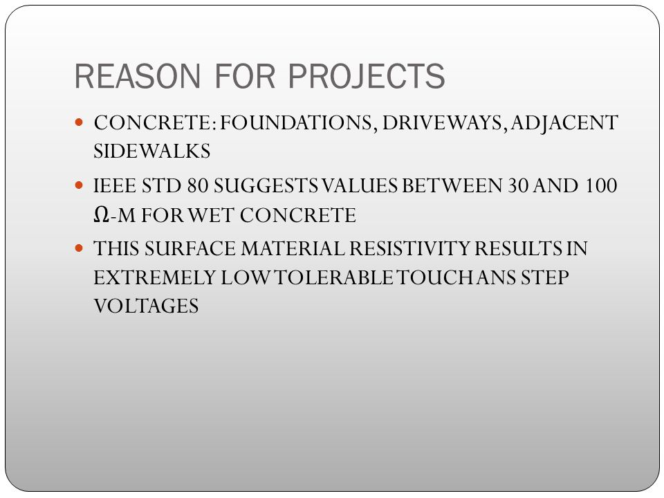 REASON FOR PROJECTS CONCRETE: FOUNDATIONS, DRIVEWAYS, ADJACENT SIDEWALKS IEEE STD 80 SUGGESTS VALUES BETWEEN 30 AND 100 Ω -M FOR WET CONCRETE THIS SURFACE MATERIAL RESISTIVITY RESULTS IN EXTREMELY LOW TOLERABLE TOUCH ANS STEP VOLTAGES