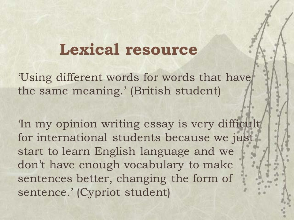 Lexical resource 'Using different words for words that have the same meaning.' (British student) 'In my opinion writing essay is very difficult for international students because we just start to learn English language and we don't have enough vocabulary to make sentences better, changing the form of sentence.' (Cypriot student)
