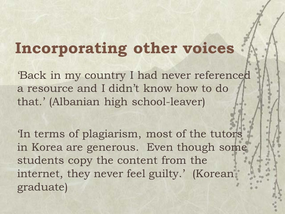 Incorporating other voices 'Back in my country I had never referenced a resource and I didn't know how to do that.' (Albanian high school-leaver) 'In terms of plagiarism, most of the tutors in Korea are generous.