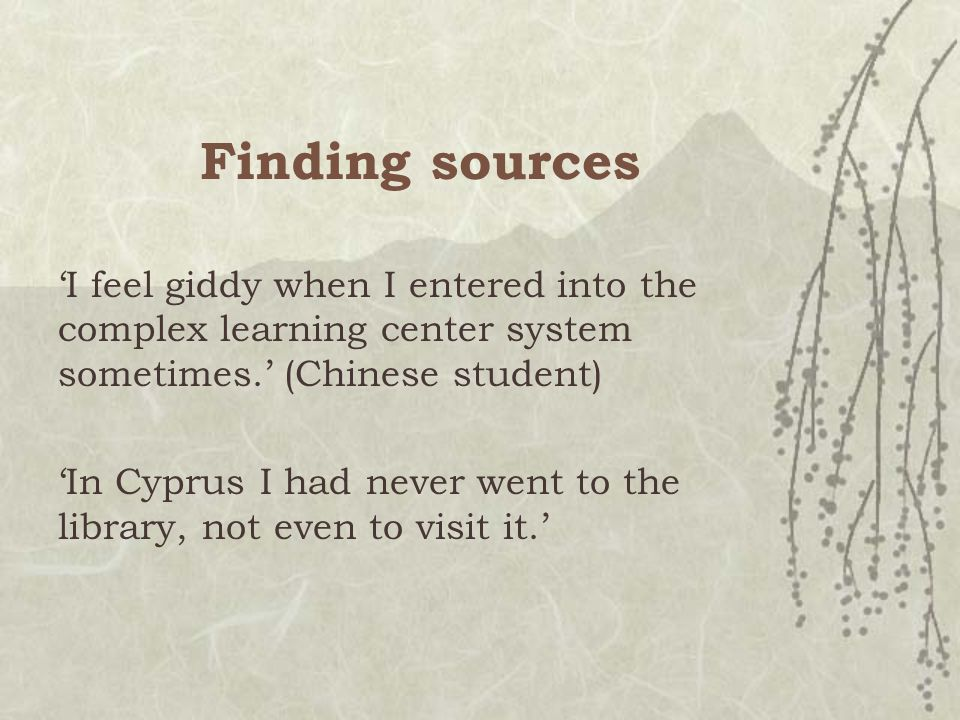 Finding sources 'I feel giddy when I entered into the complex learning center system sometimes.' (Chinese student) 'In Cyprus I had never went to the library, not even to visit it.'