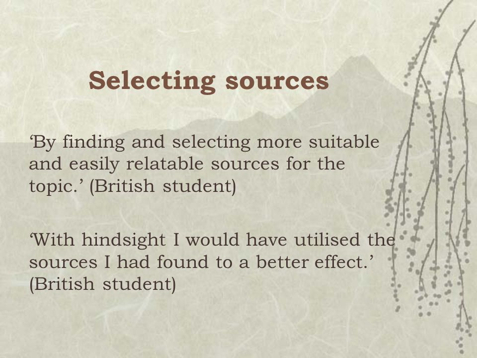 Selecting sources 'By finding and selecting more suitable and easily relatable sources for the topic.' (British student) 'With hindsight I would have utilised the sources I had found to a better effect.' (British student)