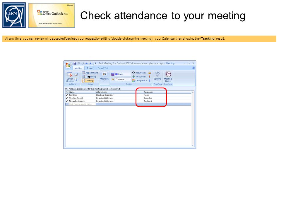 Check attendance to your meeting At any time, you can review who accepted/declined your request by editing (double-clicking) the meeting in your Calendar then showing the 'Tracking' result: