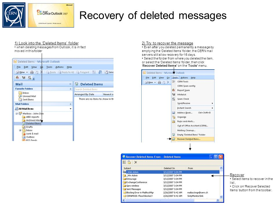 Recovery of deleted messages 1) Look into the 'Deleted Items' folder when deleting messages from Outlook, it is in fact moved in this folder 2) Try to recover the message Even after you deleted permanently a message by emptying the 'Deleted Items' folder, the CERN mail servers still allow recovery for 15 days.