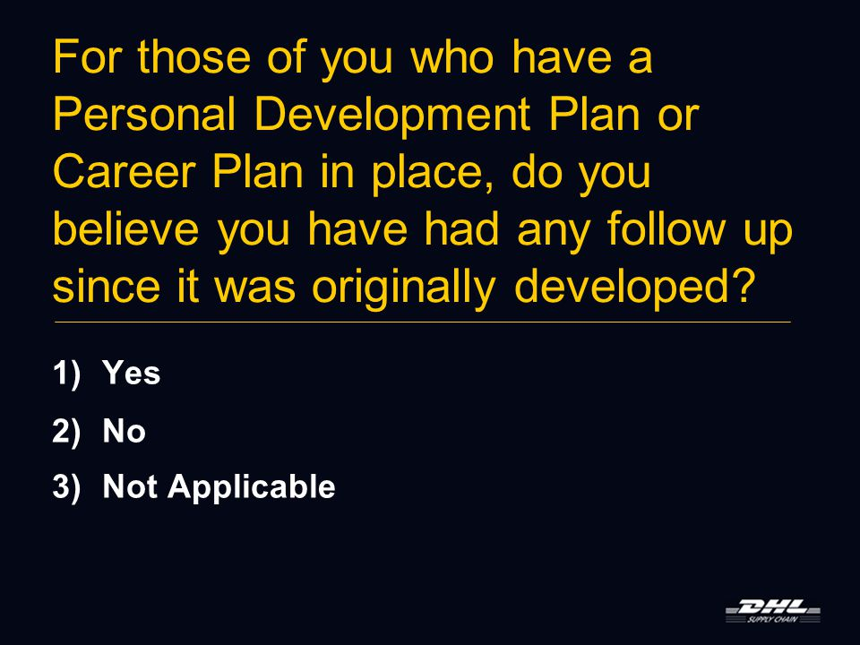 For those of you who have a Personal Development Plan or Career Plan in place, do you believe you have had any follow up since it was originally developed.