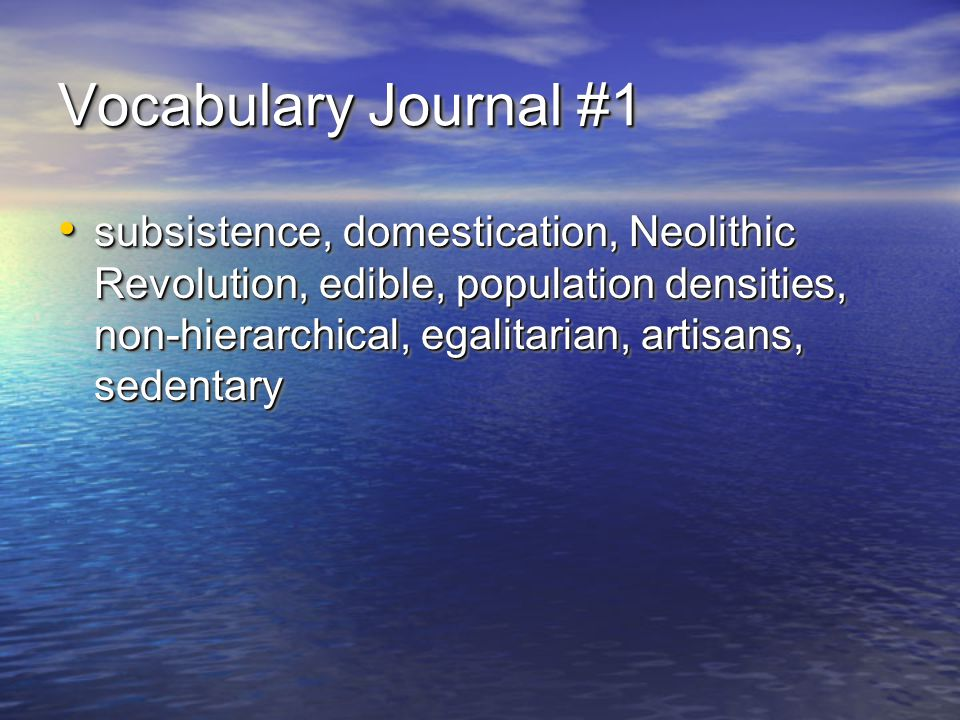 Vocabulary Journal #1 subsistence, domestication, Neolithic Revolution, edible, population densities, non-hierarchical, egalitarian, artisans, sedentary subsistence, domestication, Neolithic Revolution, edible, population densities, non-hierarchical, egalitarian, artisans, sedentary