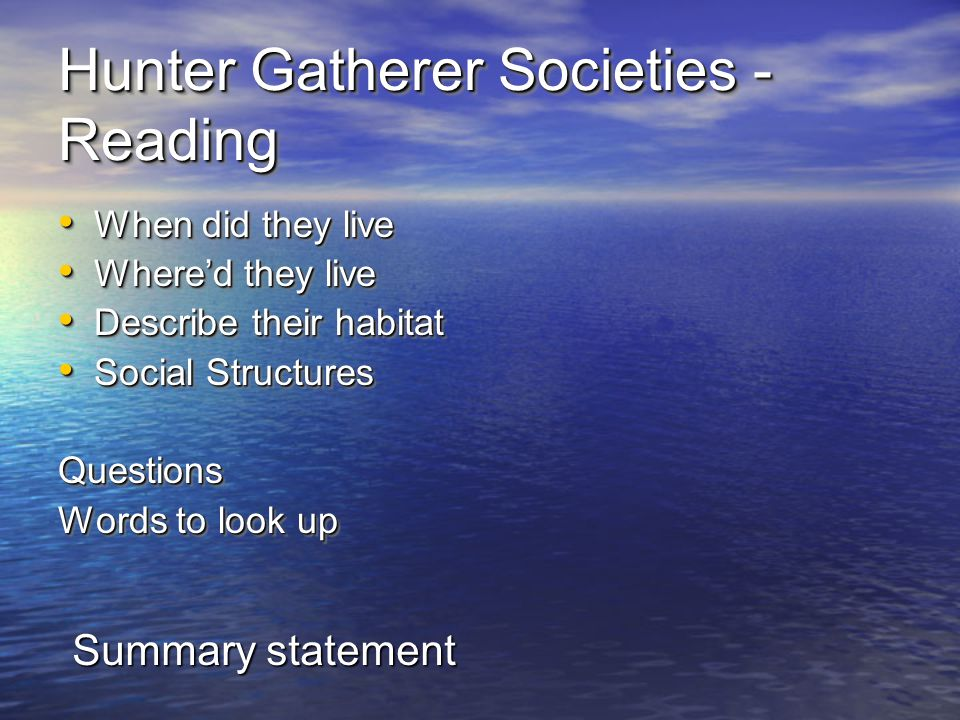 Hunter Gatherer Societies - Reading When did they live When did they live Where'd they live Where'd they live Describe their habitat Describe their habitat Social Structures Social StructuresQuestions Words to look up When did they live When did they live Where'd they live Where'd they live Describe their habitat Describe their habitat Social Structures Social StructuresQuestions Words to look up Summary statement