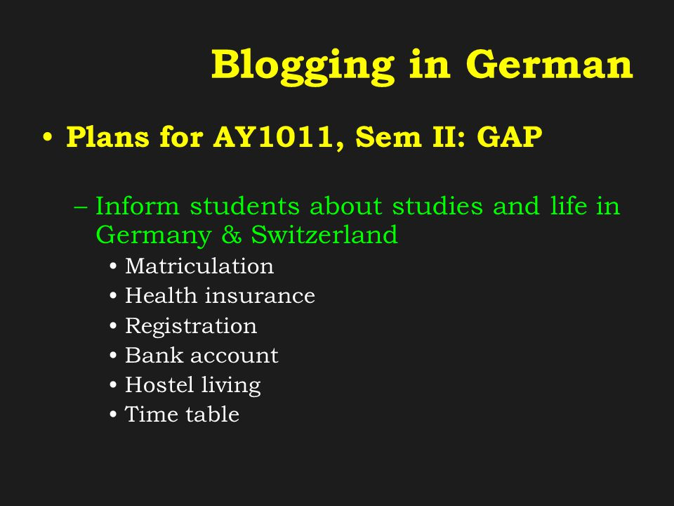 Blogging in German Plans for AY1011, Sem II: GAP –Inform students about studies and life in Germany & Switzerland Matriculation Health insurance Registration Bank account Hostel living Time table