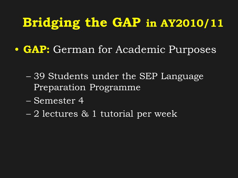 Bridging the GAP in AY2010/11 GAP: German for Academic Purposes –39 Students under the SEP Language Preparation Programme –Semester 4 –2 lectures & 1 tutorial per week