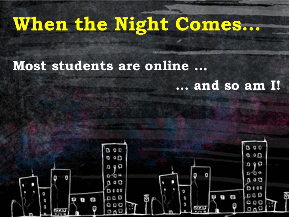 When the Night Comes… Most students are online … … and so am I!
