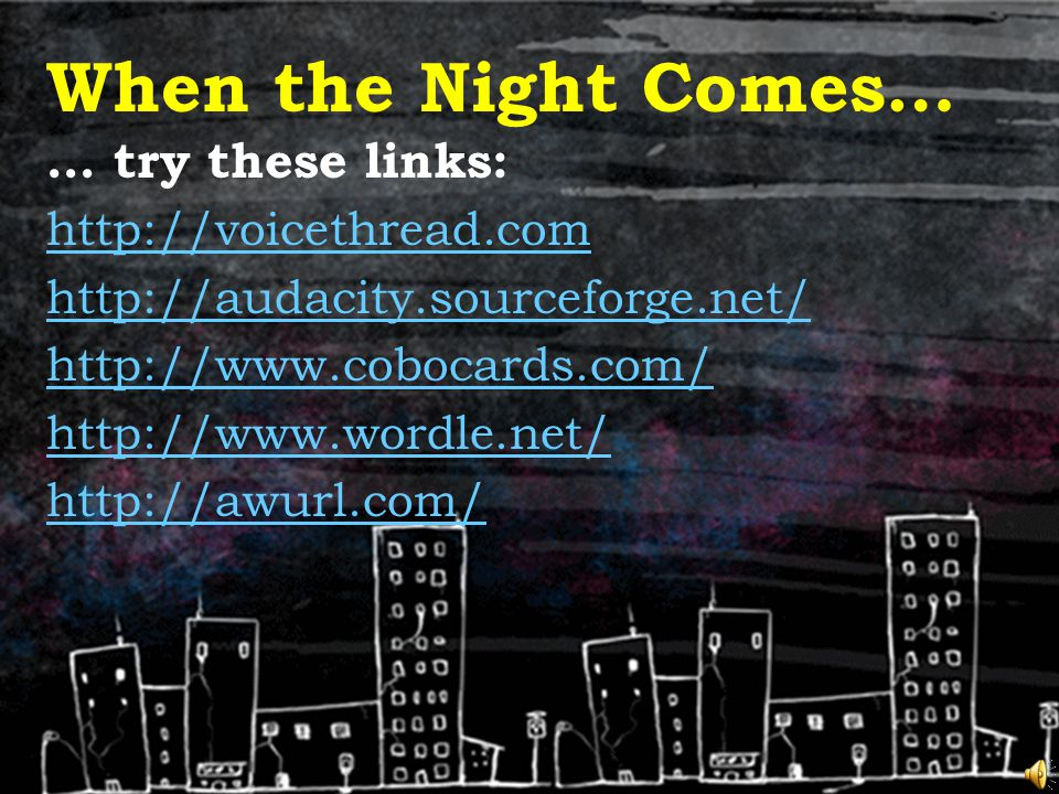When the Night Comes… … try these links: http://voicethread.com http://audacity.sourceforge.net/ http://www.cobocards.com/ http://www.wordle.net/ http://awurl.com/