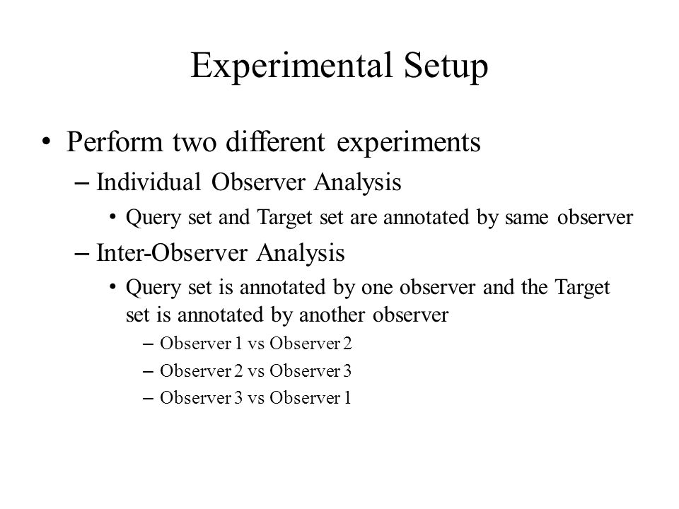 Experimental Setup Perform two different experiments – Individual Observer Analysis Query set and Target set are annotated by same observer – Inter-Observer Analysis Query set is annotated by one observer and the Target set is annotated by another observer – Observer 1 vs Observer 2 – Observer 2 vs Observer 3 – Observer 3 vs Observer 1