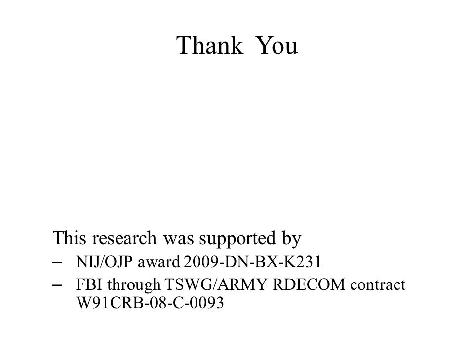 Thank You This research was supported by – NIJ/OJP award 2009-DN-BX-K231 – FBI through TSWG/ARMY RDECOM contract W91CRB-08-C-0093