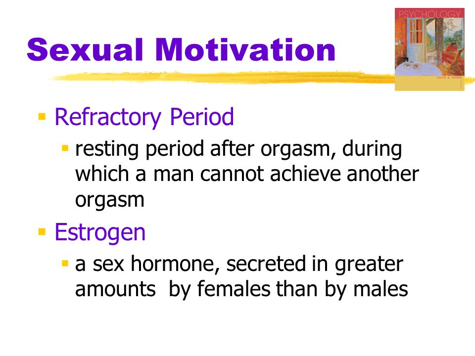Sexual Motivation  Refractory Period  resting period after orgasm, during which a man cannot achieve another orgasm  Estrogen  a sex hormone, secreted in greater amounts by females than by males