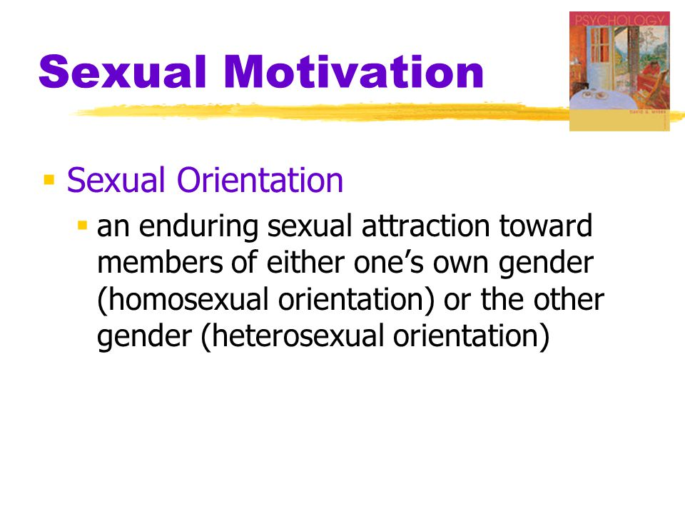 Sexual Motivation  Sexual Orientation  an enduring sexual attraction toward members of either one's own gender (homosexual orientation) or the other gender (heterosexual orientation)