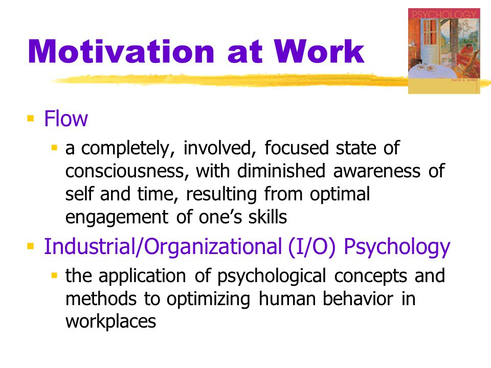 Motivation at Work  Flow  a completely, involved, focused state of consciousness, with diminished awareness of self and time, resulting from optimal engagement of one's skills  Industrial/Organizational (I/O) Psychology  the application of psychological concepts and methods to optimizing human behavior in workplaces